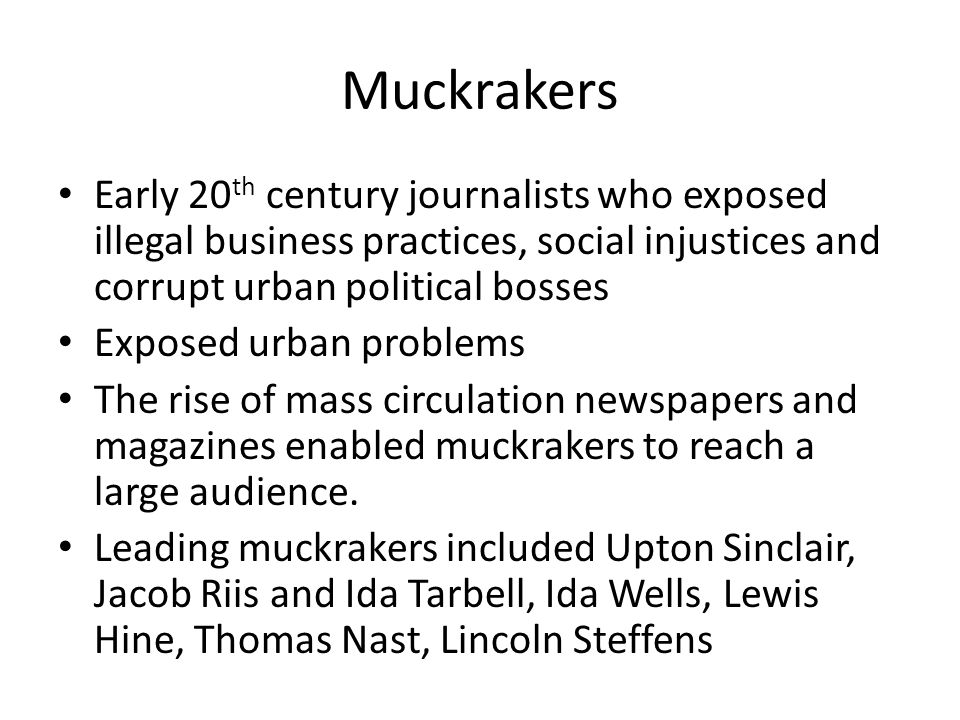 muckrakers essay Muckrakers were early twentieth-century reformers whose 1 mission was to look for and uncover political and business corruption the term muckraker, which referred to the man with a muckrake in john bunyan's pilgrim's progress, was first used in a pejorative sense by theodore roosevelt, whose opinion of the muckrakers was that they were.