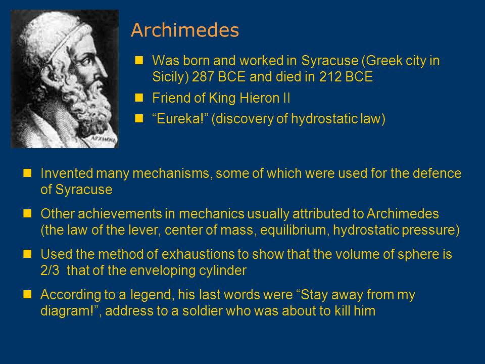 Archimedes Was born and worked in Syracuse (Greek city in Sicily) 287 BCE and died in 212 BCE. Friend of King Hieron II.