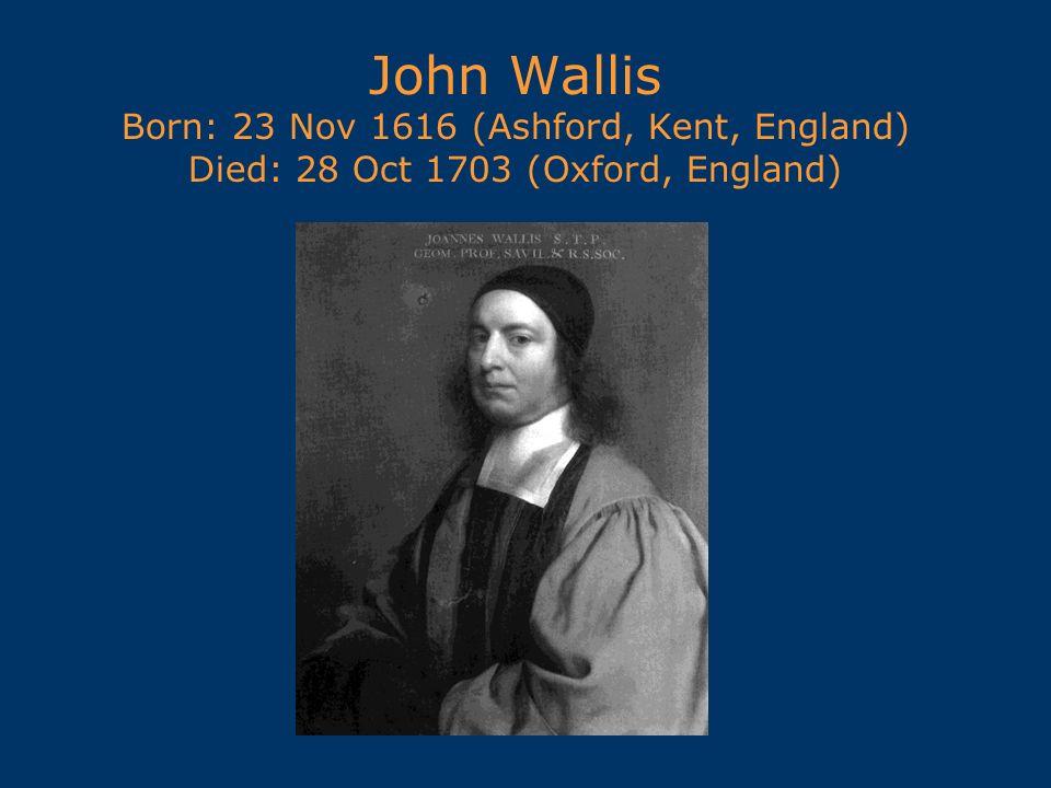 John Wallis Born: 23 Nov 1616 (Ashford, Kent, England) Died: 28 Oct 1703 (Oxford, England)