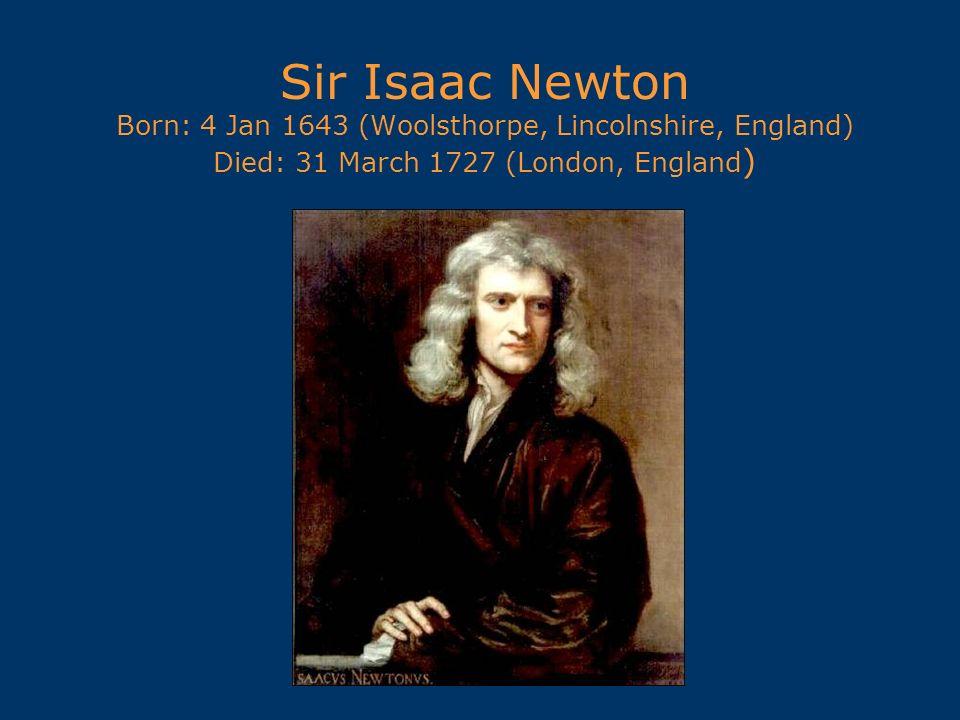 Sir Isaac Newton Born: 4 Jan 1643 (Woolsthorpe, Lincolnshire, England) Died: 31 March 1727 (London, England)