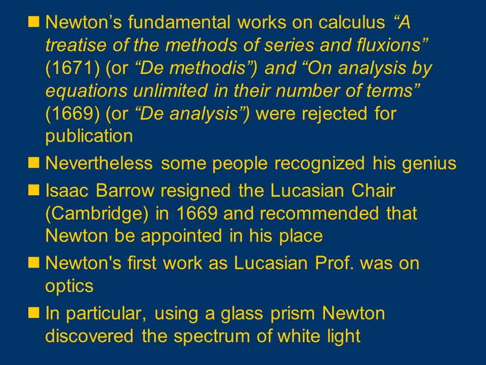 Newton's fundamental works on calculus A treatise of the methods of series and fluxions (1671) (or De methodis ) and On analysis by equations unlimited in their number of terms (1669) (or De analysis ) were rejected for publication