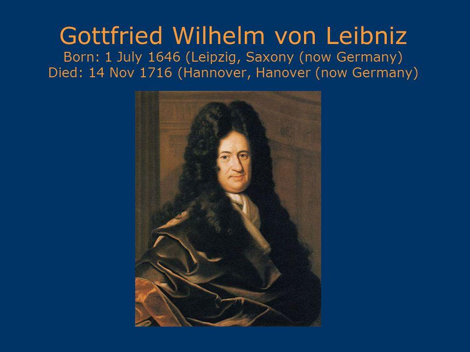 Gottfried Wilhelm von Leibniz Born: 1 July 1646 (Leipzig, Saxony (now Germany) Died: 14 Nov 1716 (Hannover, Hanover (now Germany)