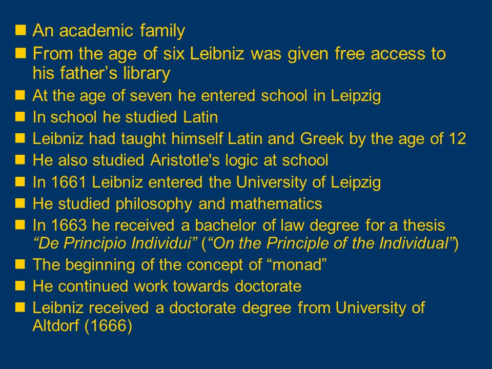 An academic family From the age of six Leibniz was given free access to his father's library. At the age of seven he entered school in Leipzig.