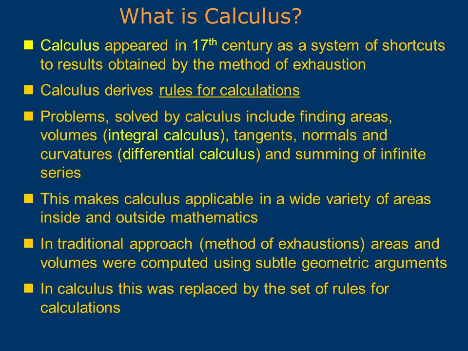 What is Calculus Calculus appeared in 17th century as a system of shortcuts to results obtained by the method of exhaustion.