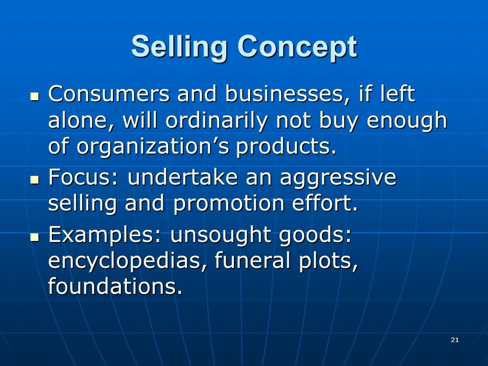 Selling Concept Consumers and businesses, if left alone, will ordinarily not buy enough of organization's products.
