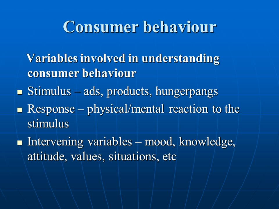 Consumer behaviour Variables involved in understanding consumer behaviour. Stimulus – ads, products, hungerpangs.