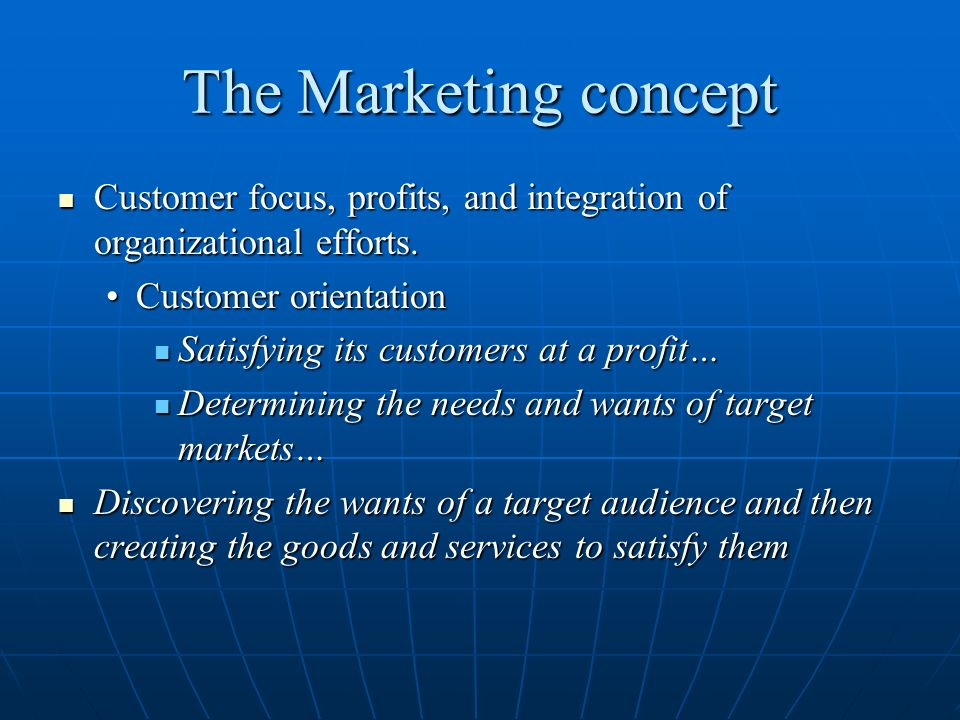 The Marketing concept Customer focus, profits, and integration of organizational efforts. Customer orientation.