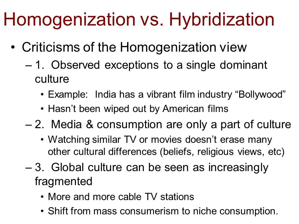 "globalization the homogenization of cultures Does globalization mean the extinction of cultural diversity many would argue that we are witnessing the rise of an ""increasingly homogenized popular culture"" heavily influenced by the western world—ideals, values, and culture (steger, 75)."