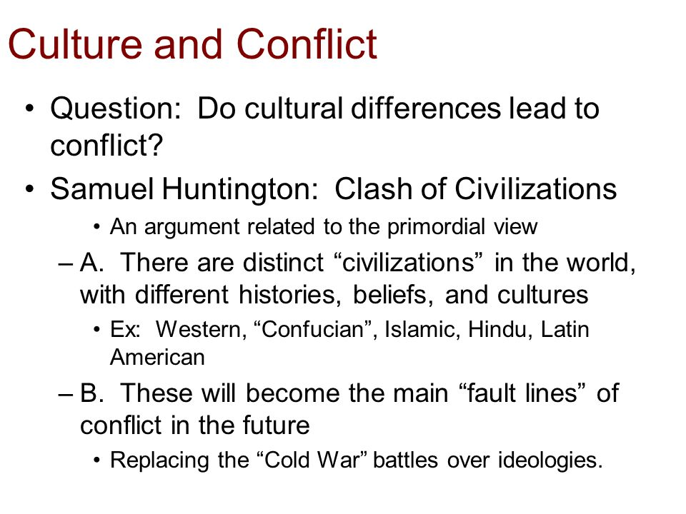 samuel huntington clash of civilizations essay In a book expanded from his famous 1993 essay, huntington described civilizations as the broadest and most crucial level of identity, encompassing religion, values, culture and history rather than which side are you on he wrote, the overriding question in the post-cold war world would be who are you.