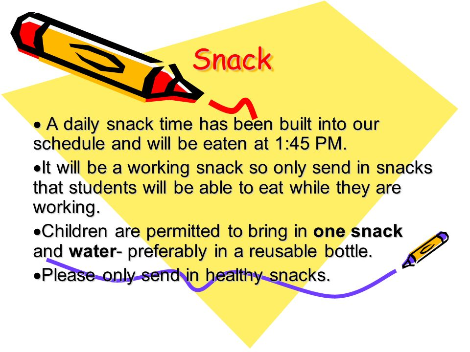 Snack A daily snack time has been built into our schedule and will be eaten at 1:45 PM.