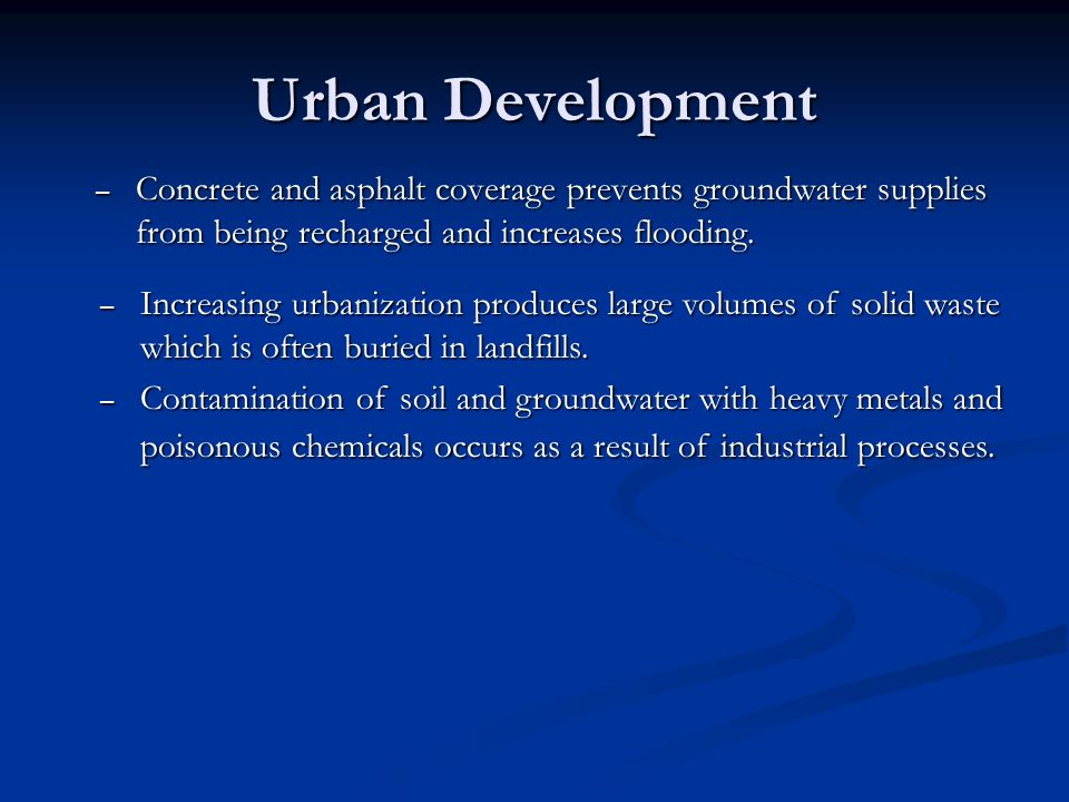 Urban Development Concrete and asphalt coverage prevents groundwater supplies from being recharged and increases flooding.