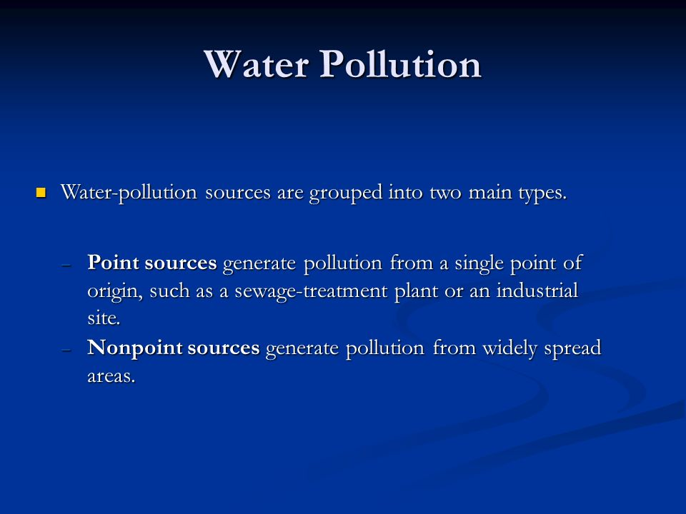 Water Pollution Water-pollution sources are grouped into two main types.