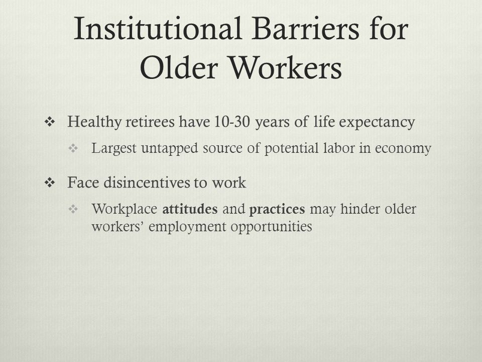 attitudes to older workers Historically there has been pressure for older workers to exit the workforce early, enforced with mandatory retirement policies in some countries, there is growing concern about the need to reverse this trend (taylor,  employer strategies for responding to an aging workforce  workers , , and , , .