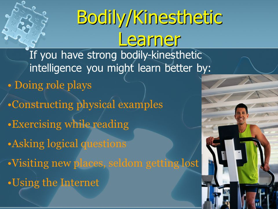 bodily kinesthetic These learners need to see the teacher's body language and facial expression to  fully understand the content of a lesson  bodily/kinesthetic intelligence.