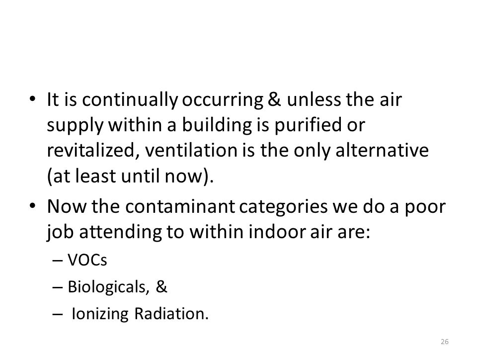 It is continually occurring & unless the air supply within a building is purified or revitalized, ventilation is the only alternative (at least until now).