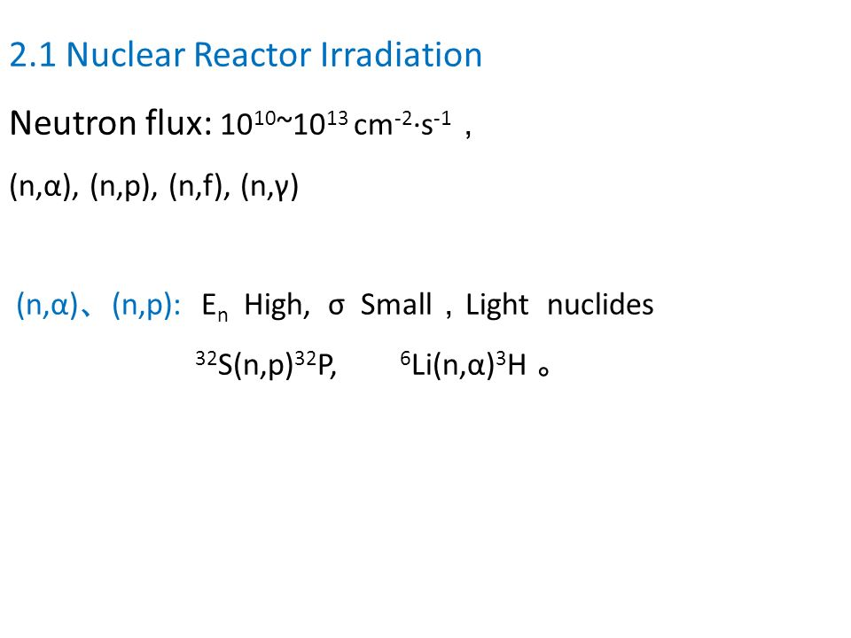 2.1 Nuclear Reactor Irradiation Neutron flux: 1010~1013 cm-2·s-1,