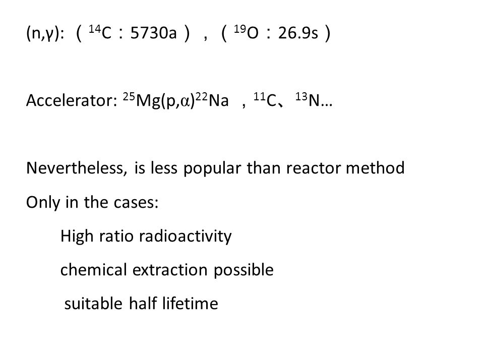 (n,γ): (14C:5730a),(19O:26.9s) Accelerator: 25Mg(p,α)22Na ,11C、13N… Nevertheless, is less popular than reactor method.