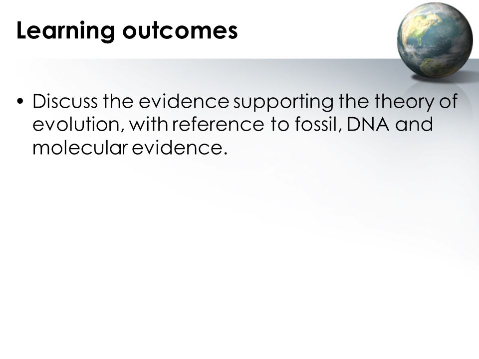 Learning outcomes Discuss the evidence supporting the theory of evolution, with reference to fossil, DNA and molecular evidence.