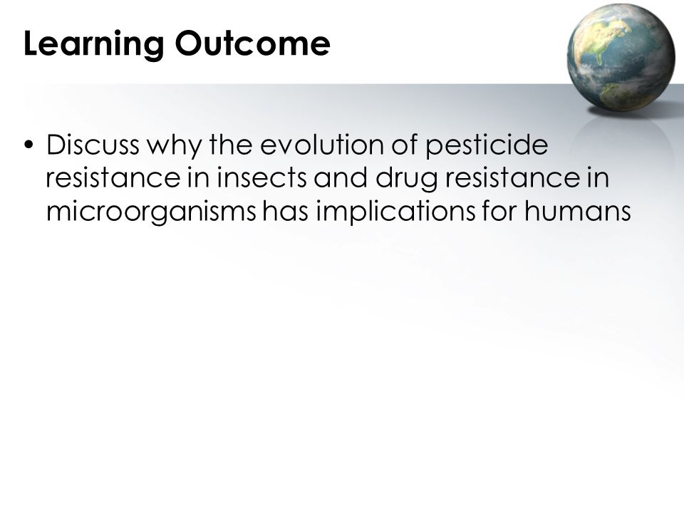 Learning Outcome Discuss why the evolution of pesticide resistance in insects and drug resistance in microorganisms has implications for humans.