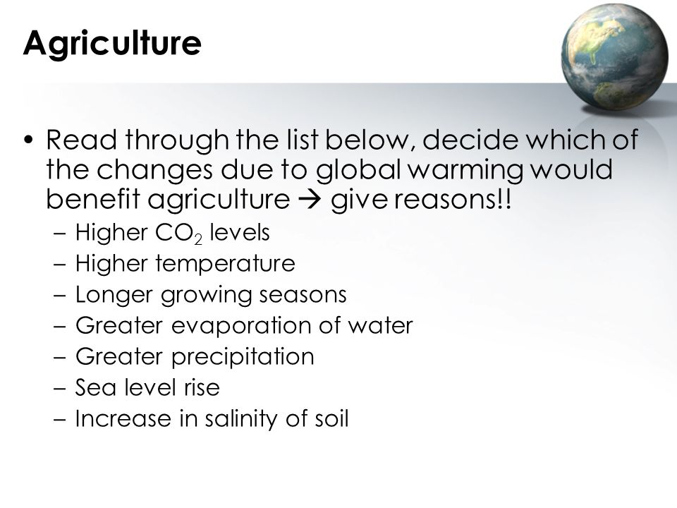 Agriculture Read through the list below, decide which of the changes due to global warming would benefit agriculture  give reasons!!