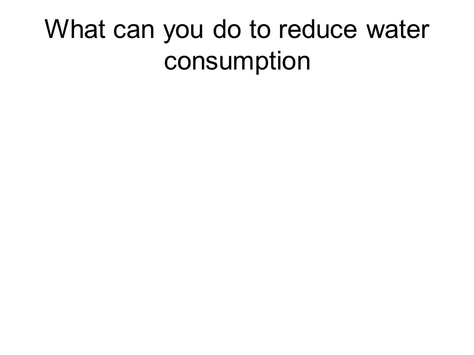 What can you do to reduce water consumption