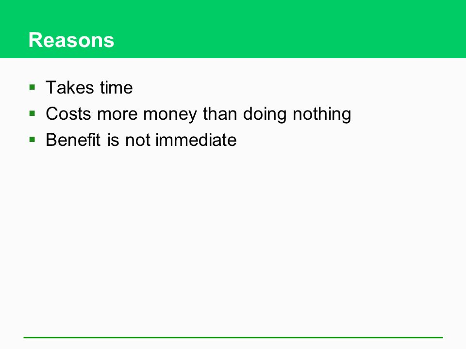 Reasons Takes time Costs more money than doing nothing
