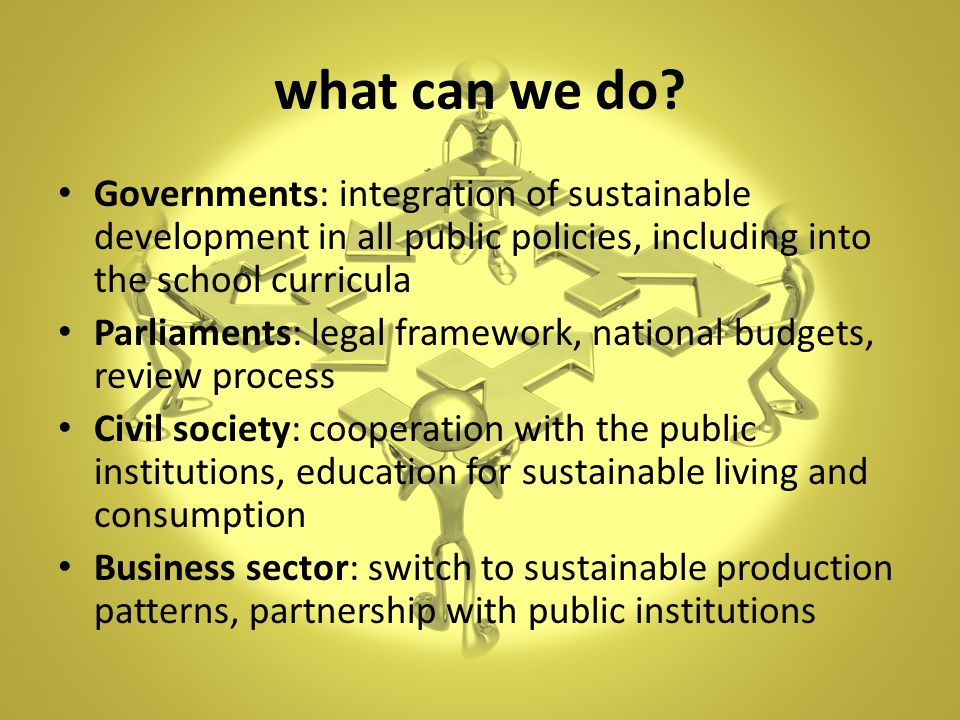 what can we do Governments: integration of sustainable development in all public policies, including into the school curricula.
