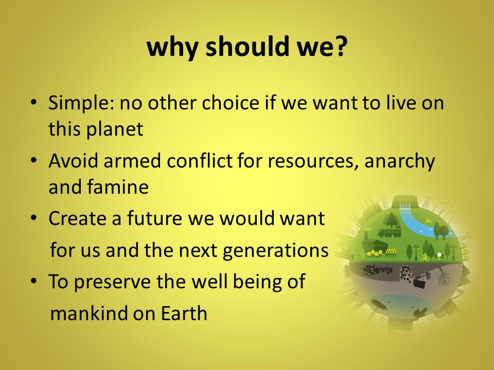 why should we Simple: no other choice if we want to live on this planet. Avoid armed conflict for resources, anarchy and famine.