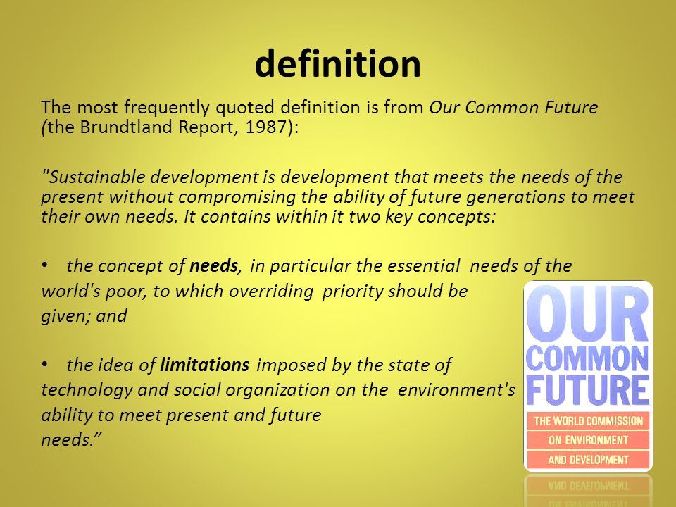 definition The most frequently quoted definition is from Our Common Future (the Brundtland Report, 1987):