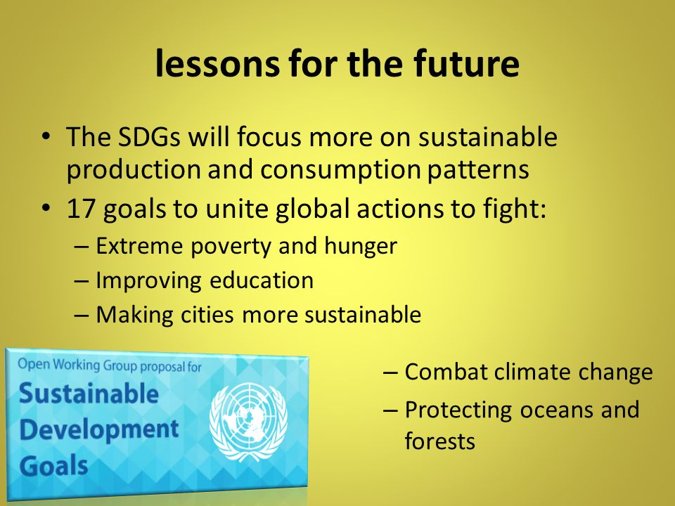 lessons for the future The SDGs will focus more on sustainable production and consumption patterns.