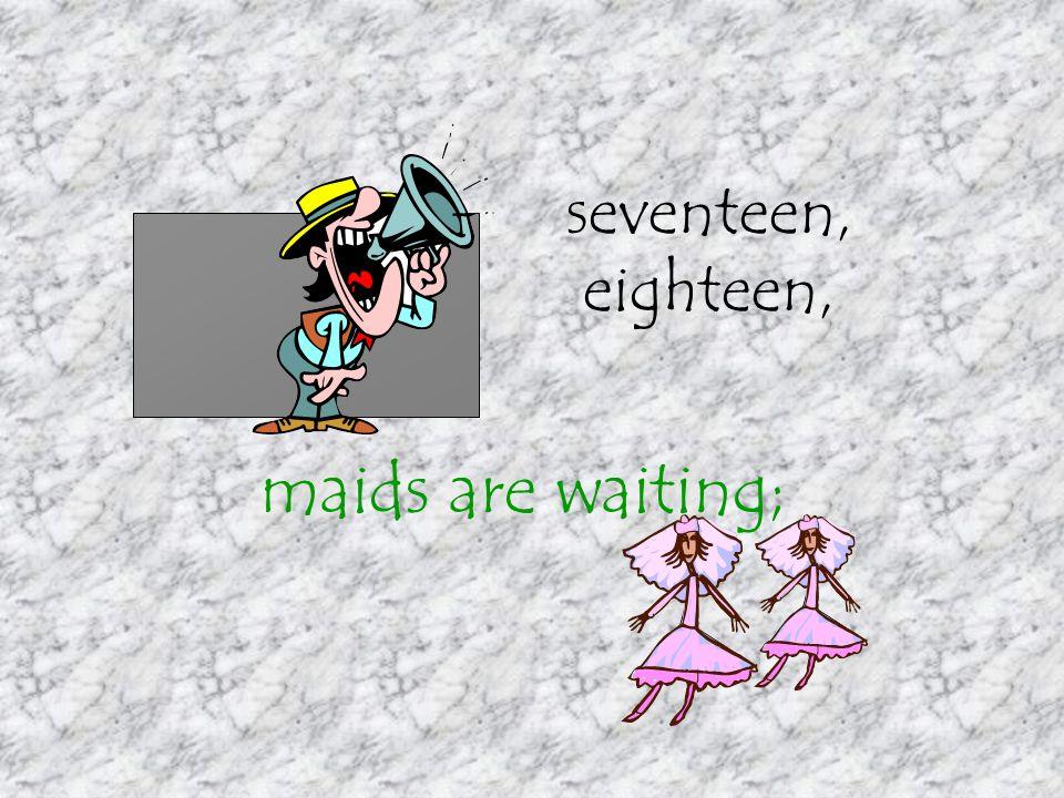 seventeen, eighteen, maids are waiting;