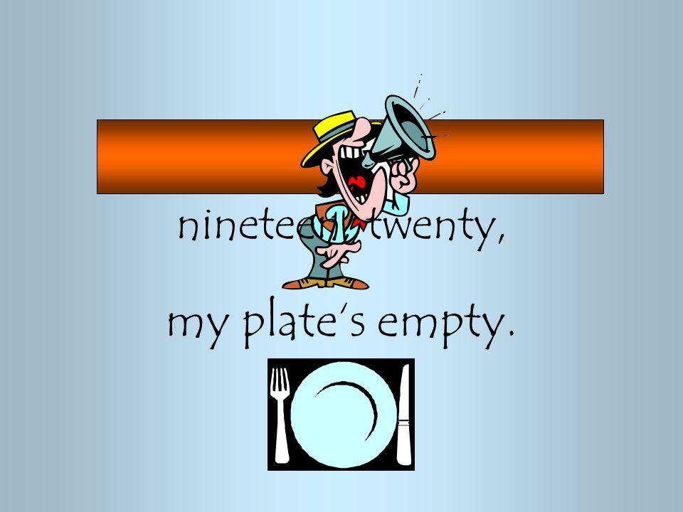 nineteen, twenty, my plate's empty.