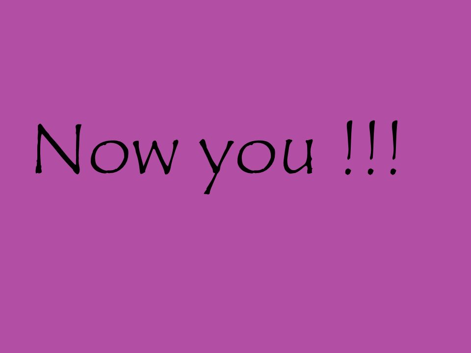 Now you !!!