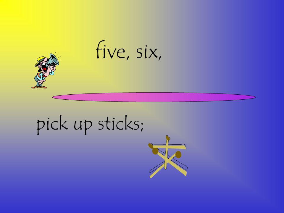 five, six, pick up sticks;
