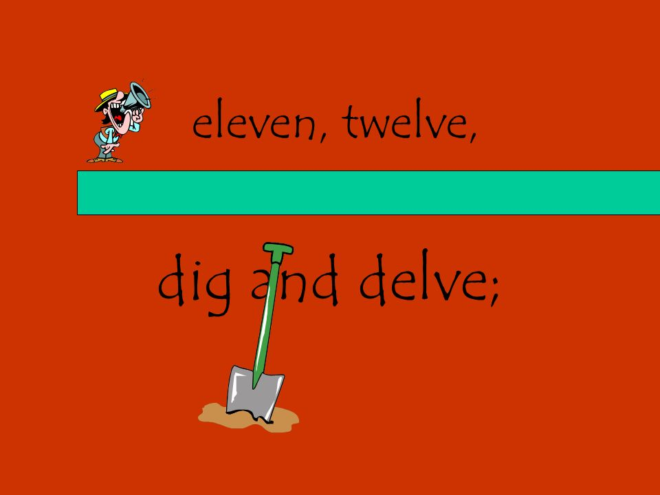 eleven, twelve, dig and delve;
