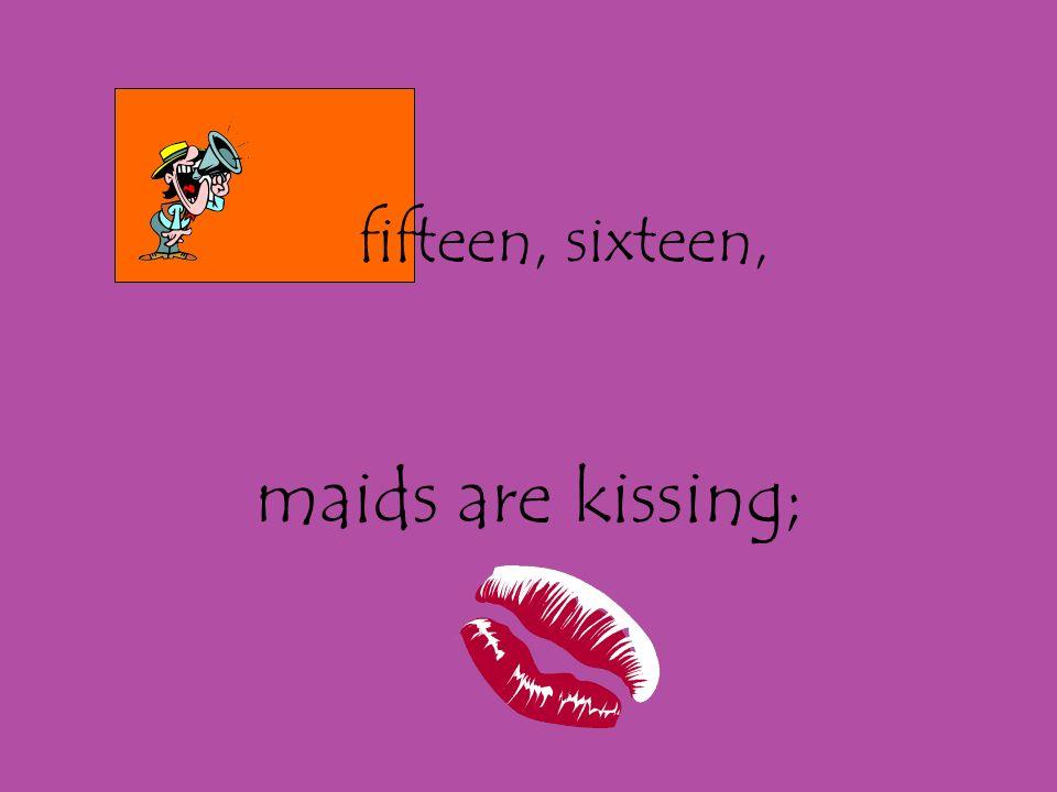 fifteen, sixteen, maids are kissing;