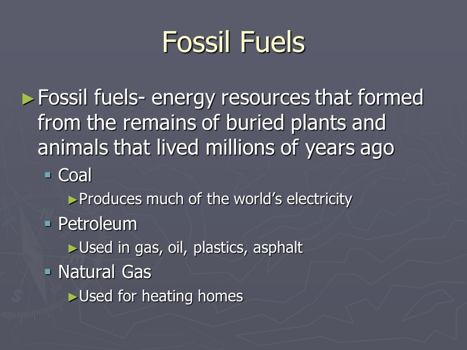 Fossil Fuels Fossil fuels- energy resources that formed from the remains of buried plants and animals that lived millions of years ago.
