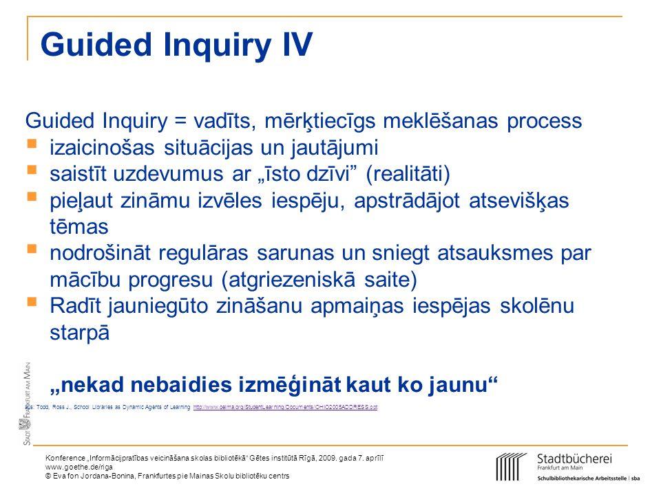 Guided Inquiry IV Guided Inquiry = vadīts, mērķtiecīgs meklēšanas process. izaicinošas situācijas un jautājumi.