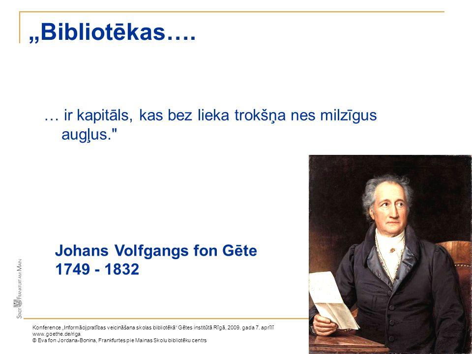 """""""Bibliotēkas…. … ir kapitāls, kas bez lieka trokšņa nes milzīgus augļus. Johans Volfgangs fon Gēte."""
