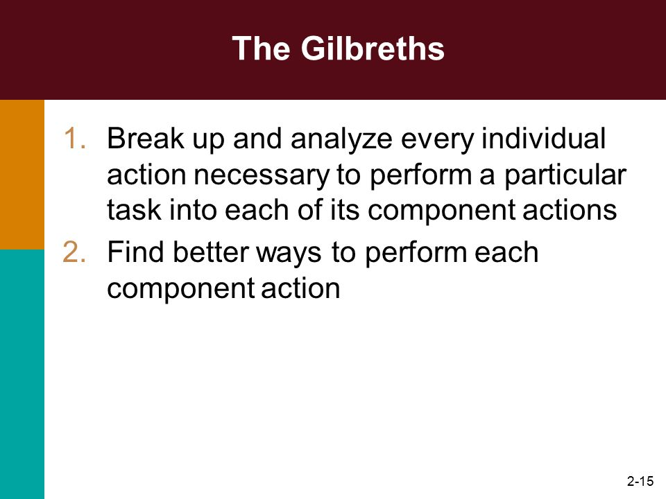 The Gilbreths Break up and analyze every individual action necessary to perform a particular task into each of its component actions.