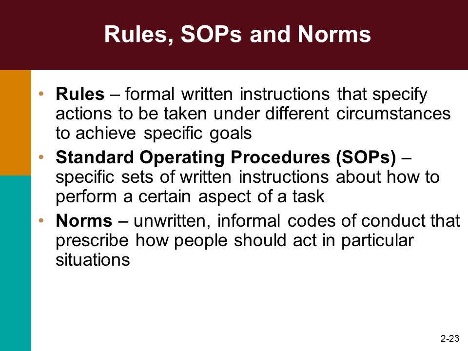 Rules, SOPs and Norms Rules – formal written instructions that specify actions to be taken under different circumstances to achieve specific goals.
