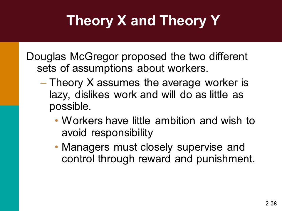 Theory X and Theory Y Douglas McGregor proposed the two different sets of assumptions about workers.