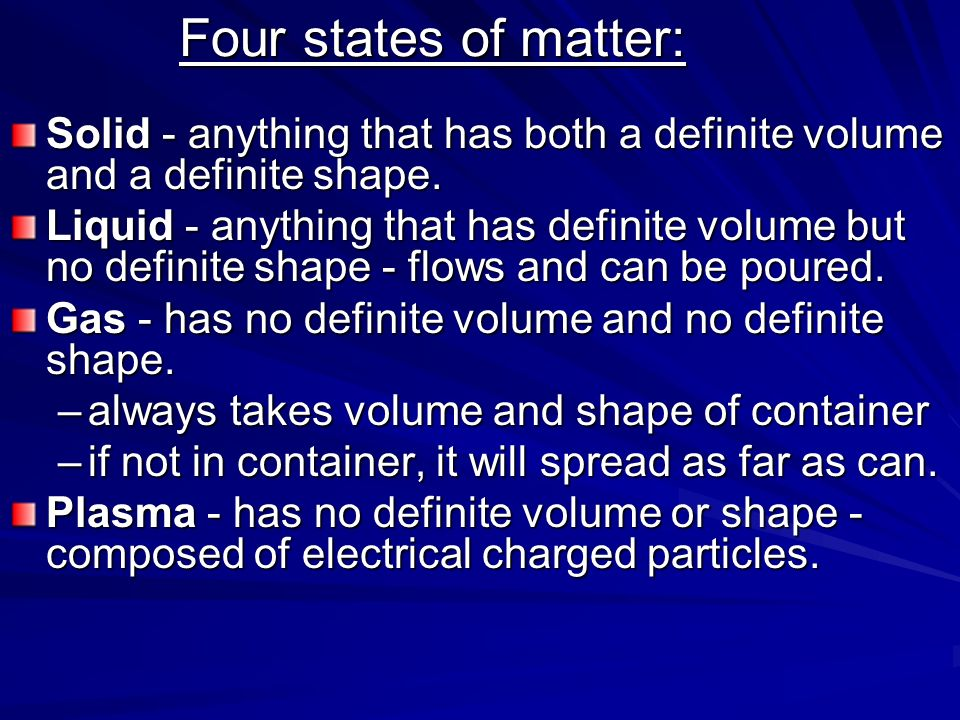 Four states of matter: Solid - anything that has both a definite volume and a definite shape.
