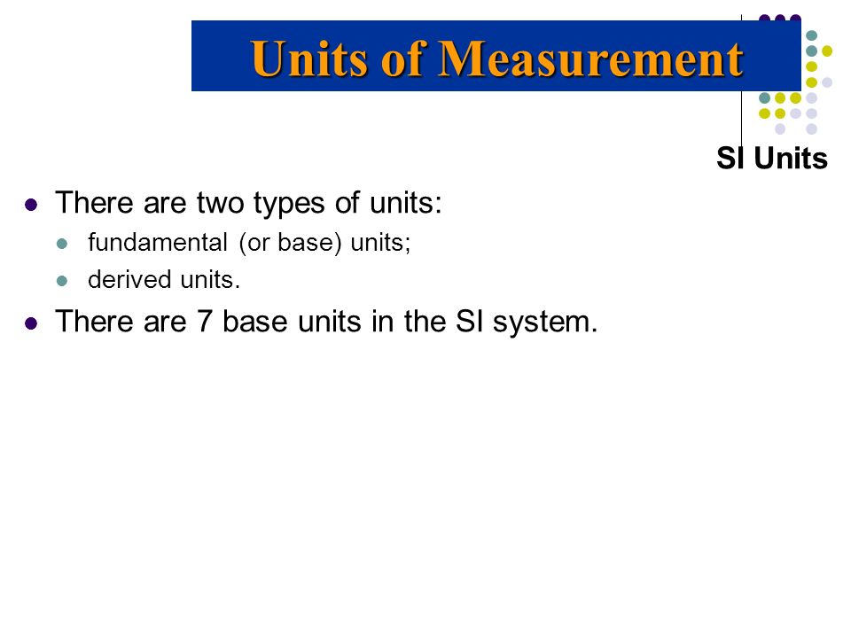 Units of Measurement SI Units There are two types of units: