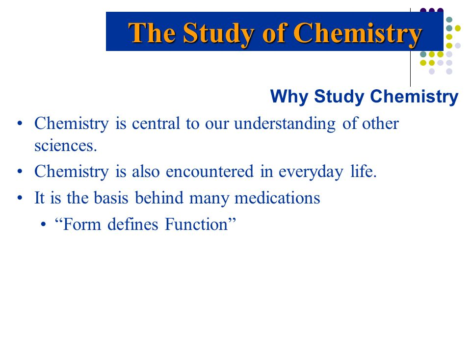 The Study of Chemistry Why Study Chemistry