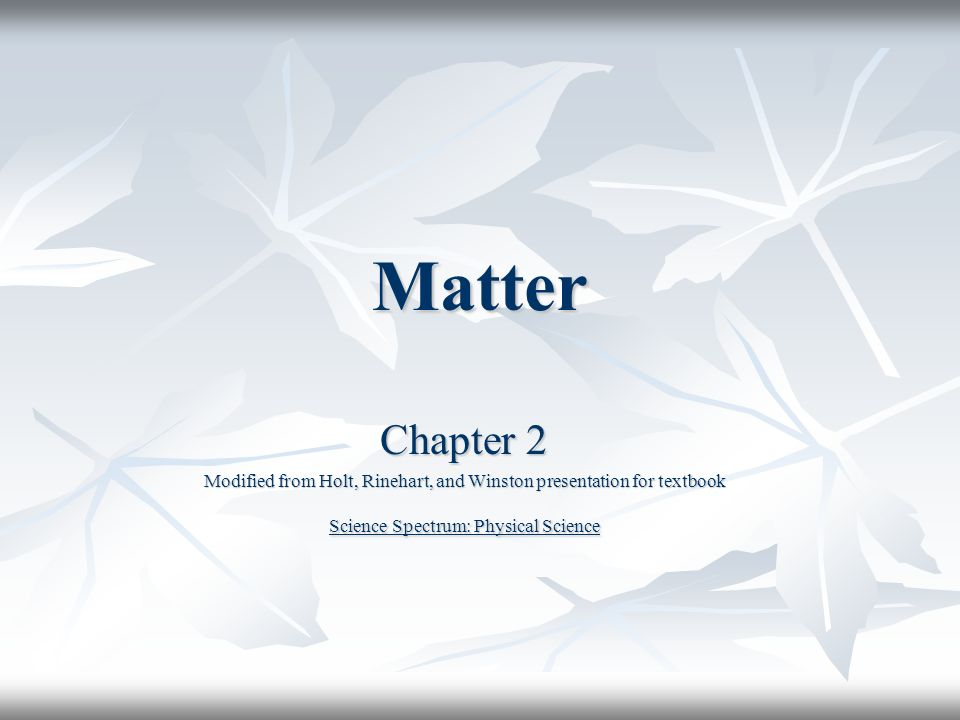 Matter Chapter 2 Modified from Holt, Rinehart, and Winston presentation for  textbook Science Spectrum: Physical Science