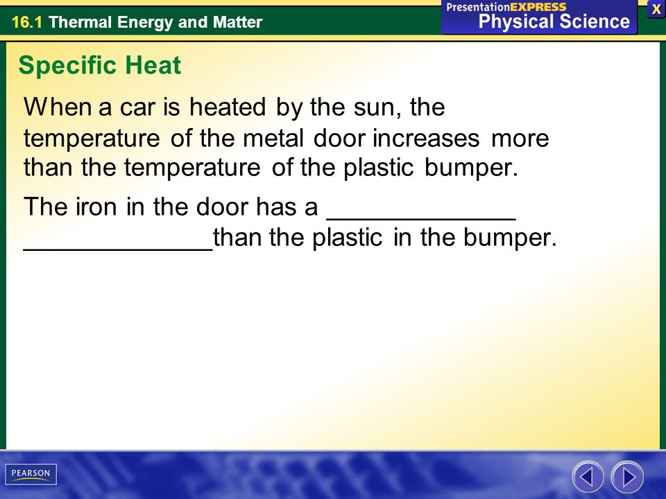 Specific Heat When a car is heated by the sun, the temperature of the metal door increases more than the temperature of the plastic bumper.