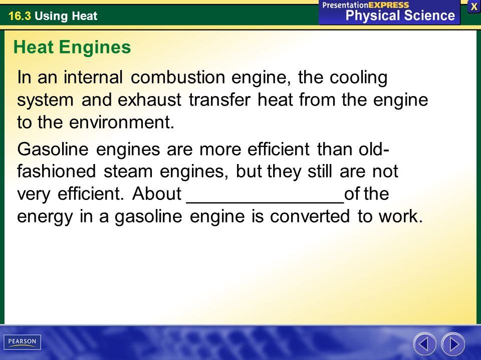 Heat Engines In an internal combustion engine, the cooling system and exhaust transfer heat from the engine to the environment.