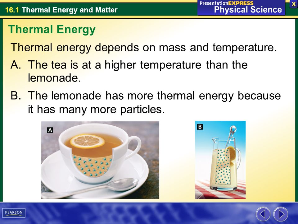 Thermal Energy Thermal energy depends on mass and temperature. The tea is at a higher temperature than the lemonade.