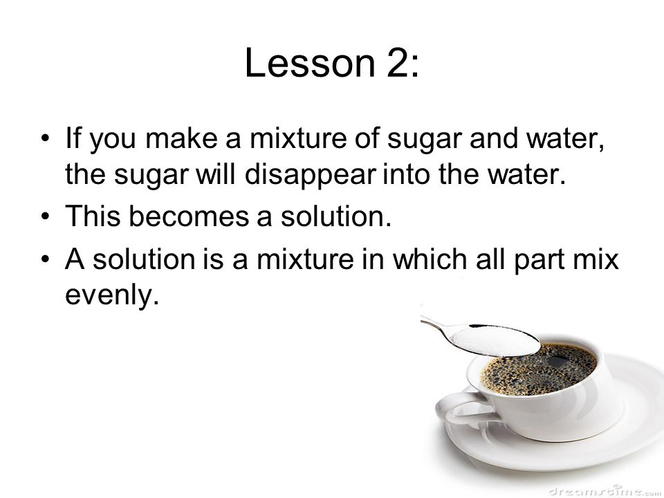 Lesson 2: If you make a mixture of sugar and water, the sugar will disappear into the water. This becomes a solution.